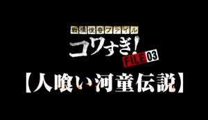 FILE-03【人喰い河童伝説】('12) in 好きな戦慄怪奇ファイル コワすぎ!BEST5 by t_kaketaka